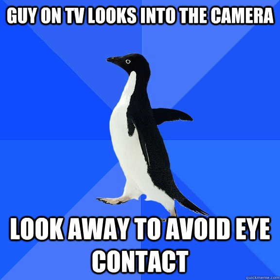 Guy on TV looks into the camera look away to avoid eye contact - Guy on TV looks into the camera look away to avoid eye contact  Socially Awkward Penguin