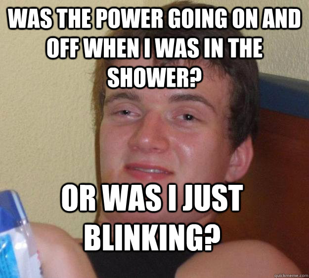 Was the power going on and off when i was in the shower? Or was I just blinking? - Was the power going on and off when i was in the shower? Or was I just blinking?  10 Guy
