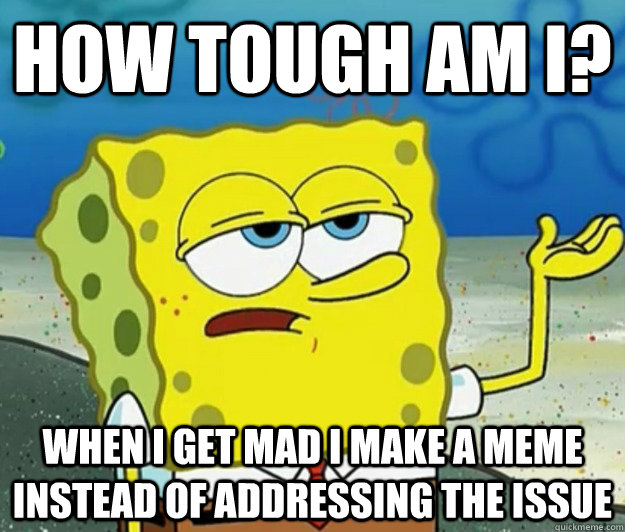 How tough am I? When I get mad I make a meme instead of addressing the issue - How tough am I? When I get mad I make a meme instead of addressing the issue  Tough Spongebob