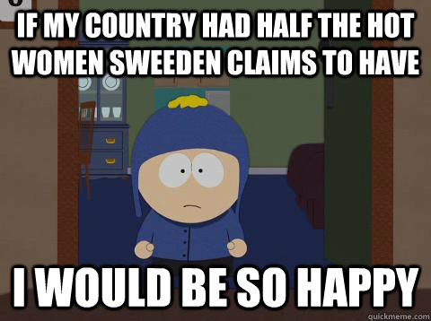 if my country had half the hot women sweeden claims to have i would be so happy - if my country had half the hot women sweeden claims to have i would be so happy  Craig would be so happy