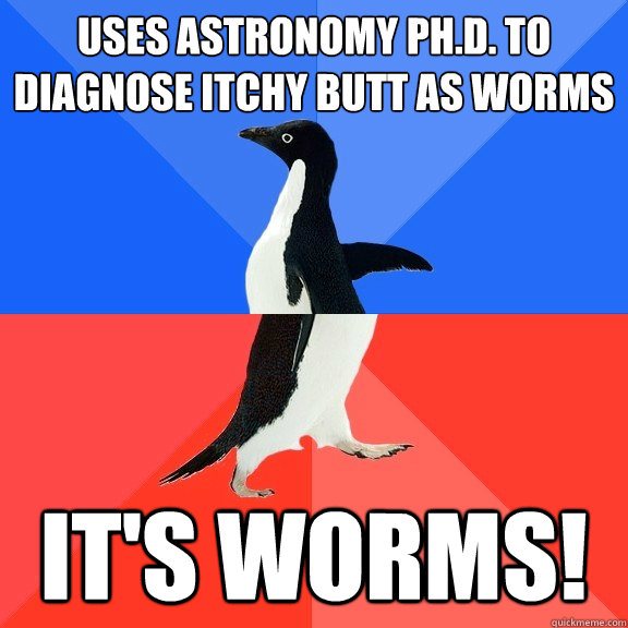 Uses Astronomy Ph.D. to diagnose itchy butt as worms It's worms! - Uses Astronomy Ph.D. to diagnose itchy butt as worms It's worms!  Socially Awkward Awesome Penguin