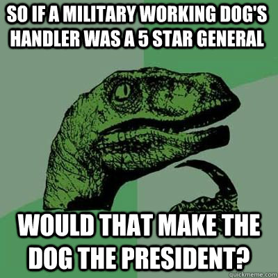 So if a Military Working Dog's handler was a 5 star general Would that make the dog the president?  - So if a Military Working Dog's handler was a 5 star general Would that make the dog the president?   Misc