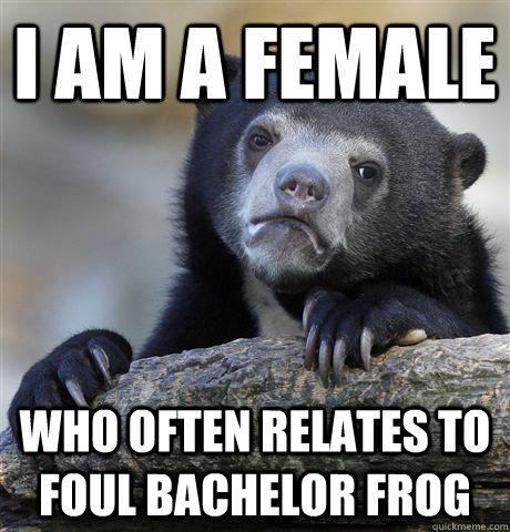 I am a female who often relates to foul bachelor frog - I am a female who often relates to foul bachelor frog  Confession Bear