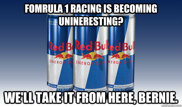 Fomrula 1 racing is becoming unineresting? We'll take it from here, Bernie. - Fomrula 1 racing is becoming unineresting? We'll take it from here, Bernie.  Good Guy Redbull