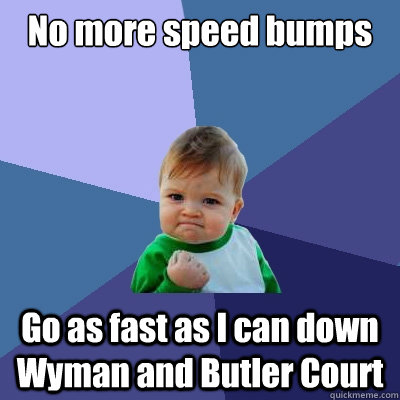 No more speed bumps Go as fast as I can down Wyman and Butler Court  Success Kid