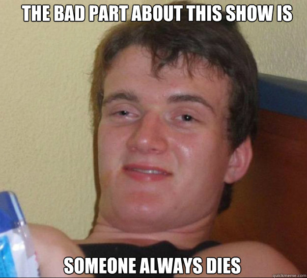 The bad part about this show is someone always dies - The bad part about this show is someone always dies  10guy