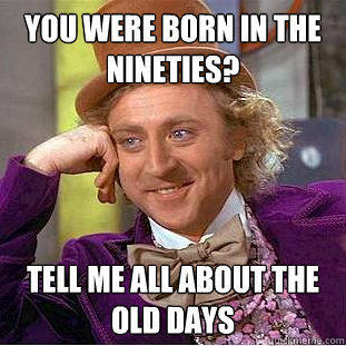 you were born in the nineties? tell me all about the old days - you were born in the nineties? tell me all about the old days  Creepy Wonka