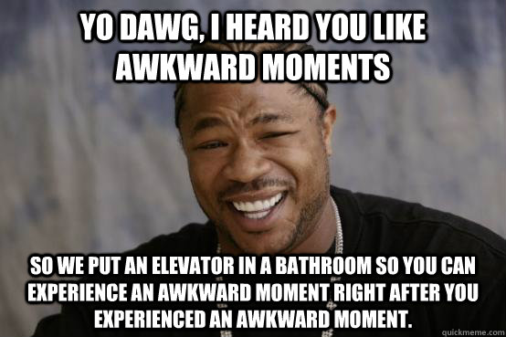 Yo Dawg, I heard you like awkward moments so we put an elevator in a bathroom so you can experience an awkward moment right after you experienced an awkward moment. - Yo Dawg, I heard you like awkward moments so we put an elevator in a bathroom so you can experience an awkward moment right after you experienced an awkward moment.  YO DAWG