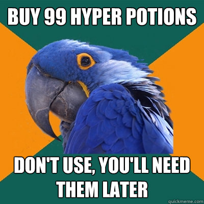 Buy 99 hyper potions Don't use, you'll need them later - Buy 99 hyper potions Don't use, you'll need them later  Paranoid Parrot