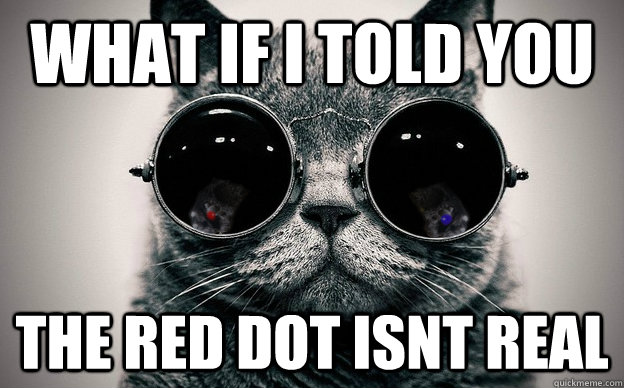 What if i told you The red dot isnt real
