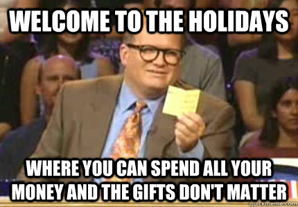 WELCOME to the Holidays where you can spend all your money and the gifts don't matter - WELCOME to the Holidays where you can spend all your money and the gifts don't matter  Whose Line