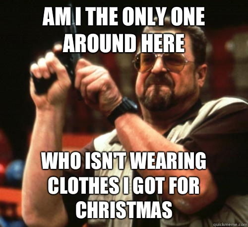 Am i the only one around here Who isn't wearing clothes I got for Christmas - Am i the only one around here Who isn't wearing clothes I got for Christmas  Am I The Only One Around Here