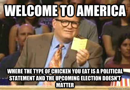 WELCOME TO america where the type of chicken you eat is a political statement and the upcoming election doesn't matter