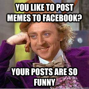 c348620033b32b40dcef8a87efeb7206cd0a39cc37a2d0022caa7e1fea74c618 you like to post memes to facebook? your posts are so funny