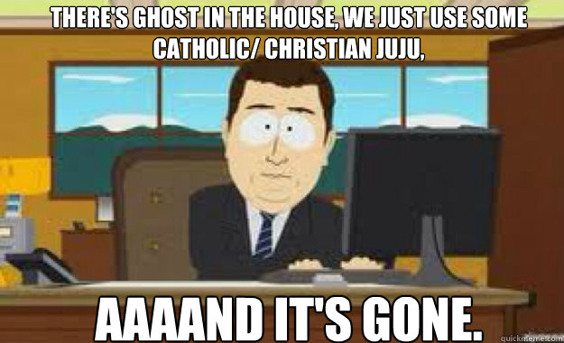Theres Ghost In The House We Just Use Some Catholic Christian