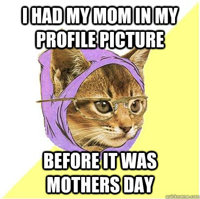 i had my mom in my profile picture before it was mothers day