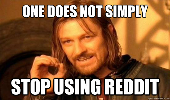 One Does Not Simply Stop using reddit - One Does Not Simply Stop using reddit  Boromir