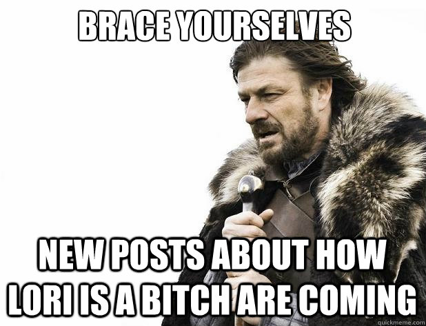 brace yourselves New posts about how lori is a bitch are coming - brace yourselves New posts about how lori is a bitch are coming  Misc