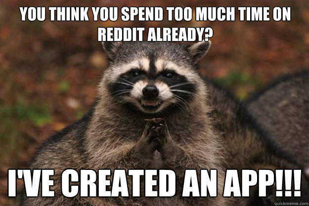 you think you spend too much time on reddit already? i've created an app!!! - you think you spend too much time on reddit already? i've created an app!!!  Evil Plotting Raccoon
