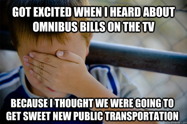 Got excited when I heard about omnibus bills on the TV Because I thought we were going to get sweet new public transportation - Got excited when I heard about omnibus bills on the TV Because I thought we were going to get sweet new public transportation  Confession kid