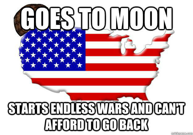 GOES TO MOON STARTS ENDLESS WARS AND CAN'T AFFORD TO GO BACK  Scumbag america