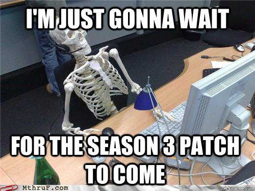 I'm just gonna wait for the season 3 patch to come