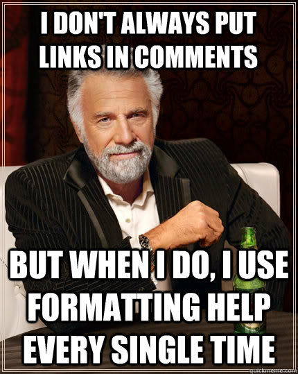 I don't always put links in comments but when I do, i use formatting help every single time - I don't always put links in comments but when I do, i use formatting help every single time  The Most Interesting Man In The World