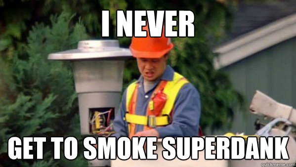 I never get to smoke superdank