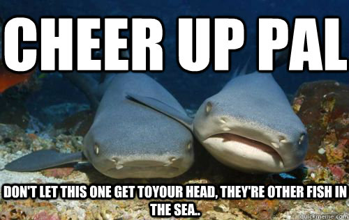On break funny cheer up meme 22 funniest cheer up memes for Fish in the sea meme