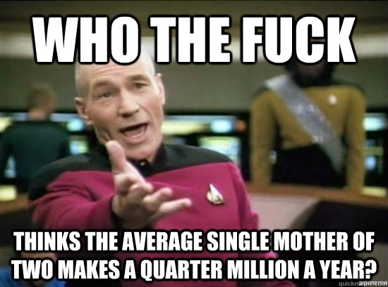 Who the fuck thinks the average single mother of two makes a quarter million a year? - Who the fuck thinks the average single mother of two makes a quarter million a year?  Annoyed Picard HD