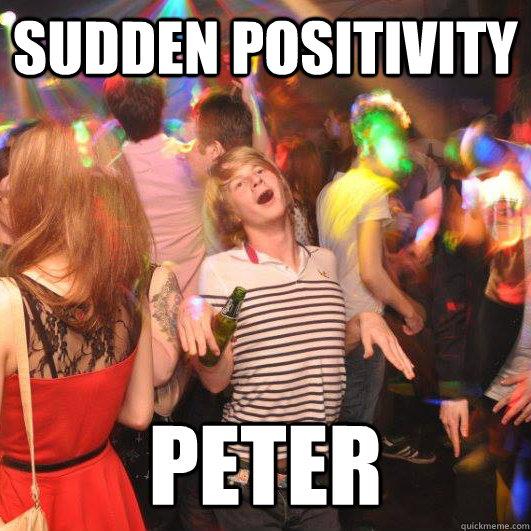sudden positivity peter