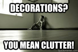 Decorations? You mean clutter! - Decorations? You mean clutter!  Overly Minimalistic Man
