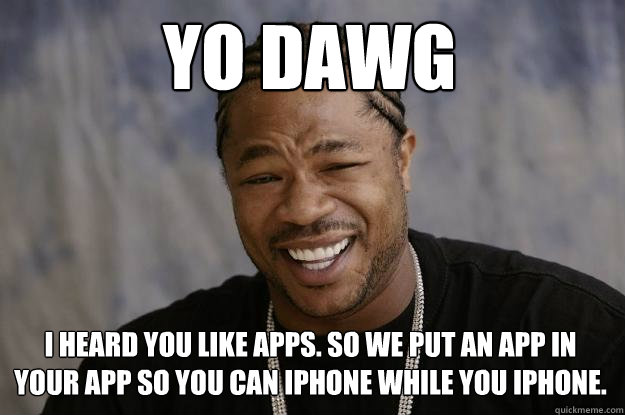 Yo dawg i heard you like apps. so we put an app in your app so you can iphone while you iphone. - Yo dawg i heard you like apps. so we put an app in your app so you can iphone while you iphone.  Xzibit meme
