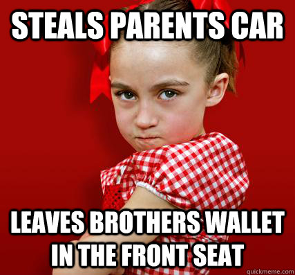 Steals parents car  Leaves brothers wallet in the front seat  Spoiled Little Sister