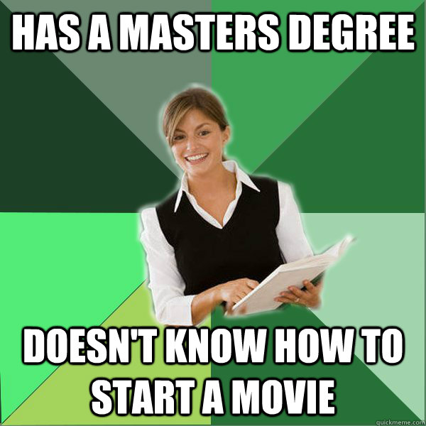 HAS A MASTERS DEGREE DOESN'T KNOW HOW TO START A MOVIE - HAS A MASTERS DEGREE DOESN'T KNOW HOW TO START A MOVIE  First Year Teacher
