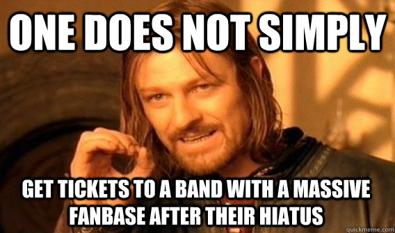 ONE DOES NOT SIMPLY GET TICKETS TO A BAND WITH A MASSIVE FANBASE AFTER THEIR HIATUS - ONE DOES NOT SIMPLY GET TICKETS TO A BAND WITH A MASSIVE FANBASE AFTER THEIR HIATUS  One Does Not Simply