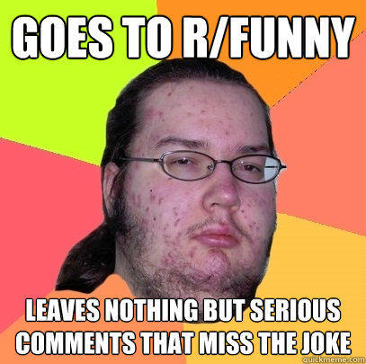 Goes to r/funny  Leaves nothing but serious comments that miss the joke - Goes to r/funny  Leaves nothing but serious comments that miss the joke  Butthurt Dweller