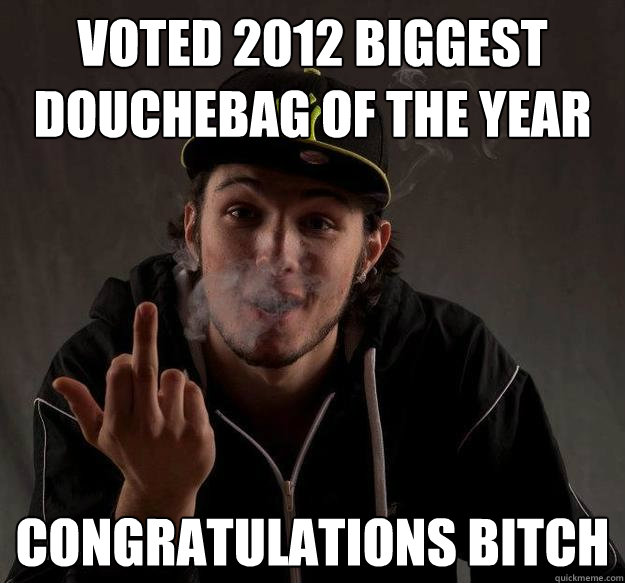 Voted 2012 biggest douchebag of the year Congratulations Bitch - Voted 2012 biggest douchebag of the year Congratulations Bitch  Misc