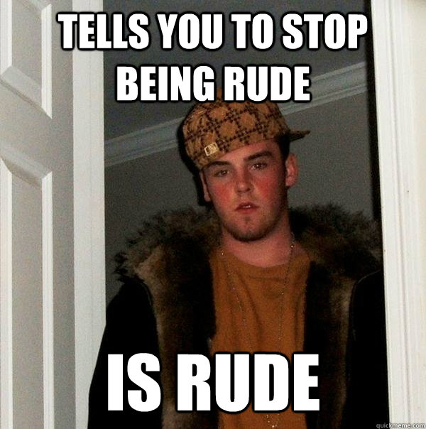 Tells You to Stop Being Rude IS RUDE - Tells You to Stop Being Rude IS RUDE  Scumbag Steve