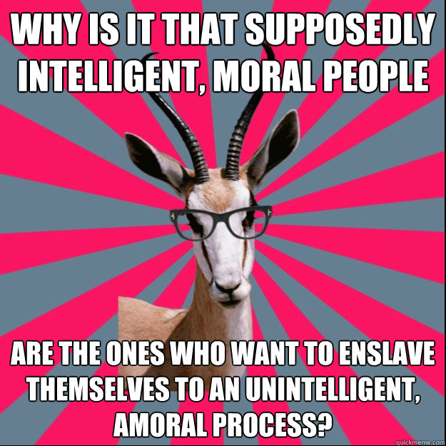 Why is it that supposedly intelligent, moral people are the ones who want to enslave themselves to an unintelligent, amoral process?