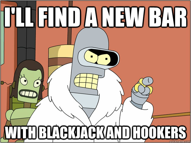 I'll find a new bar with blackjack and hookers - I'll find a new bar with blackjack and hookers  BENDER STATE MEET