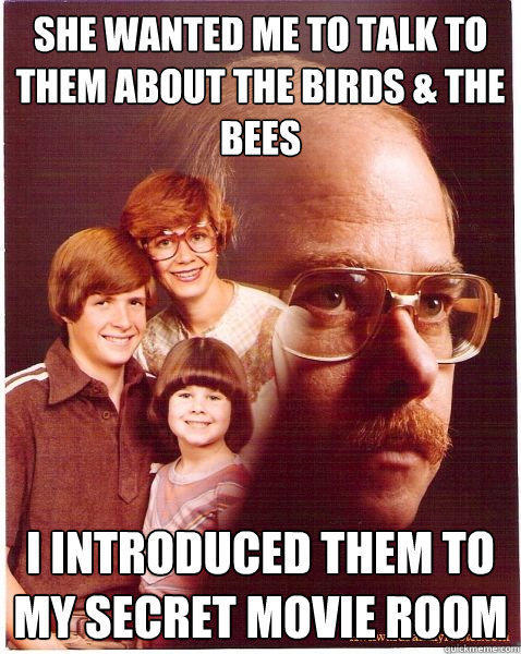 She wanted me to talk to them about the birds & the bees i introduced them to my secret movie room - She wanted me to talk to them about the birds & the bees i introduced them to my secret movie room  Vengeance Dad