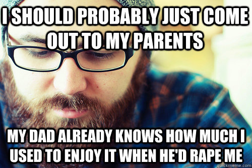 I should probably just come out to my parents My dad already knows how much I used to enjoy it when he'd rape me - I should probably just come out to my parents My dad already knows how much I used to enjoy it when he'd rape me  Hipster Problems