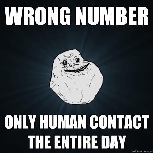 wrong number only human contact the entire day - wrong number only human contact the entire day  Forever Alone