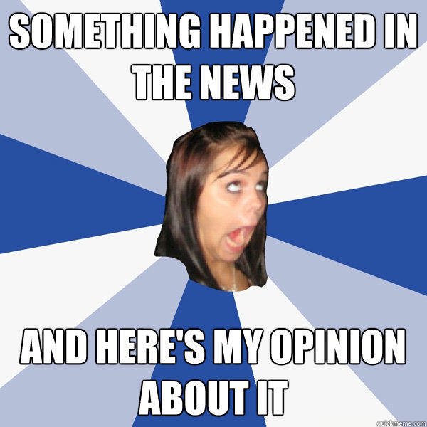 something happened in the news and here's my opinion about it - something happened in the news and here's my opinion about it  Annoying Facebook Girl