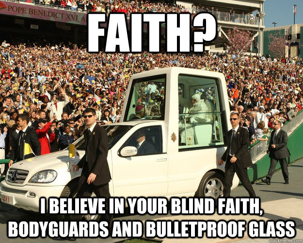 Faith? I believe in your blind faith, bodyguards and bulletproof glass