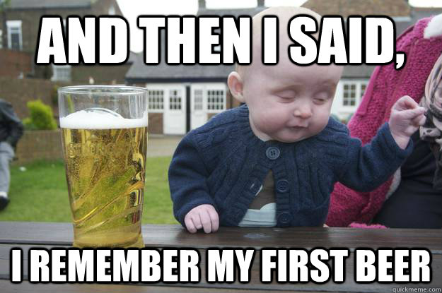 and then i said, i remember my first beer - and then i said, i remember my first beer  Misc