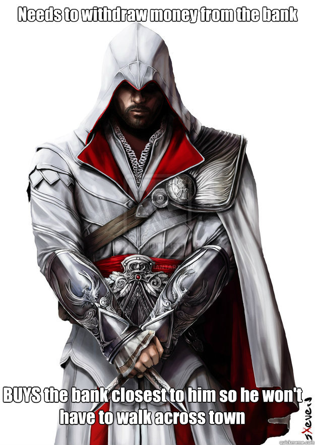 Needs to withdraw money from the bank BUYS the bank closest to him so he won't have to walk across town - Needs to withdraw money from the bank BUYS the bank closest to him so he won't have to walk across town  1% Ezio