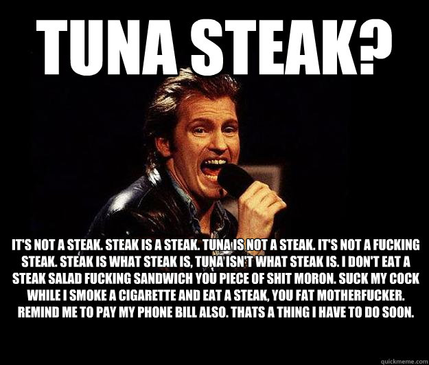 Tuna Steak? It's not a steak. Steak is a steak. Tuna is not a steak. It's not a fucking steak. Steak is what steak is, tuna isn't what steak is. I don't eat a steak salad fucking sandwich you piece of shit moron. Suck my cock while I smoke a cigarette and