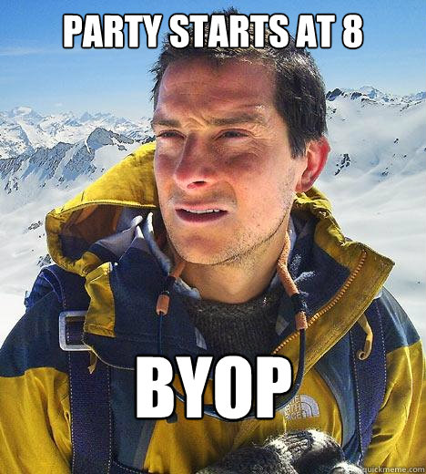 Party Starts at 8 BYOP - Party Starts at 8 BYOP  Bear Grylls